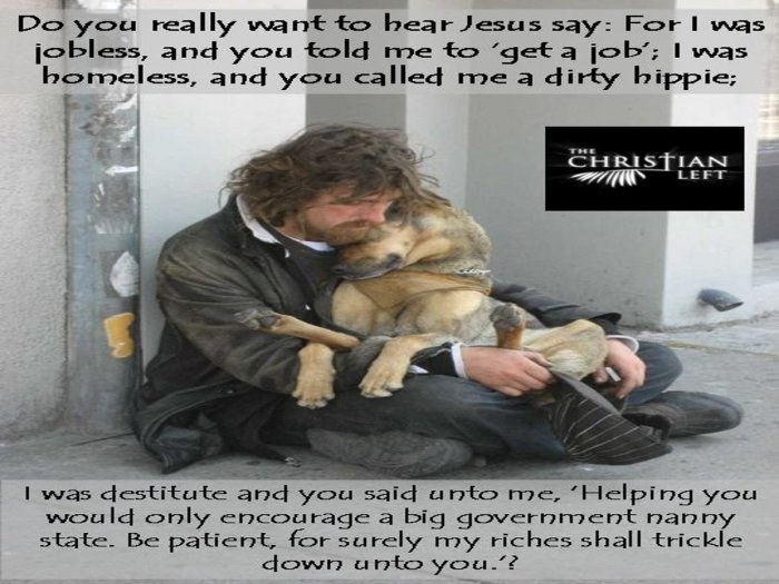 "Do you really want to hear Jesus say: For I was jobless, and you told me to 'get a job'; I was homeless, and you called me a dirty hippie.  I was destitute and you said unto me: ""Helping you would only encourage a big government nanny state. Be patients, for surely my riches shall trickle down unto you?"