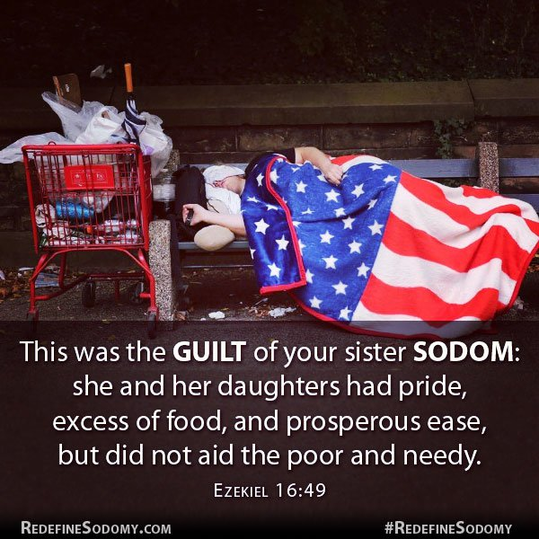 This was the guilt of your sister Sodom: she and her daughters had pride, excess of food, and prosperous ease but did not aid the poor and needy. Ezekiel 16:49.